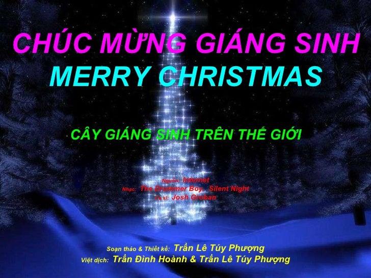 CHÚC M Ừ NG GIÁNG SINH MERRY CHRISTMAS CÂY GIÁNG SINH TRÊN THẾ GIỚI Nguồn:   Internet Nhạc:  The Drummer Boy,  Silent Nigh...