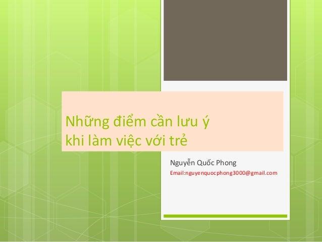Những điểm cần lưu ýkhi làm việc với trẻ              Nguyễn Quốc Phong              Email:nguyenquocphong3000@gmail.com