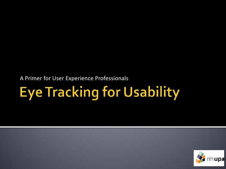 Eye Tracking for Usability<br />A Primer for User Experience Professionals<br />