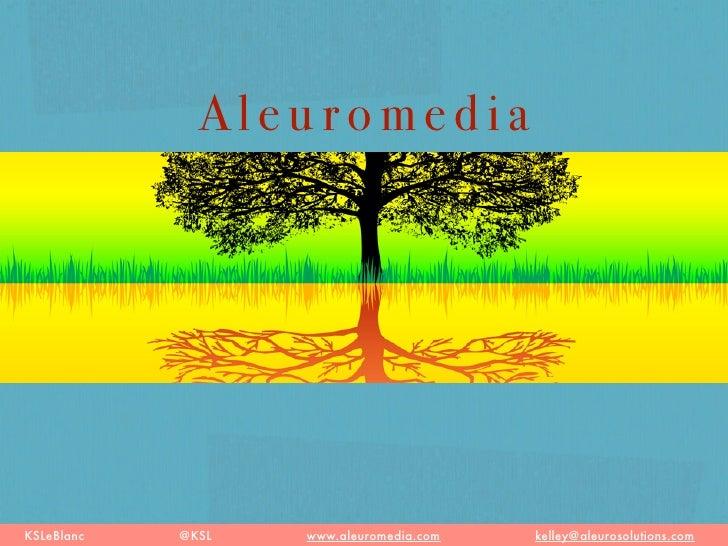 Aleuromedia     KSLeBlanc   @KSL   www.aleuromedia.com   kelley@aleurosolutions.com