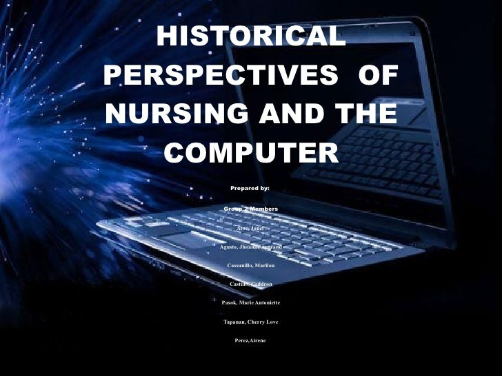 HISTORICALPERSPECTIVES OFNURSING AND THE   COMPUTER         Prepared by:      Group 2 Members           Atoc, Jonel     Ag...