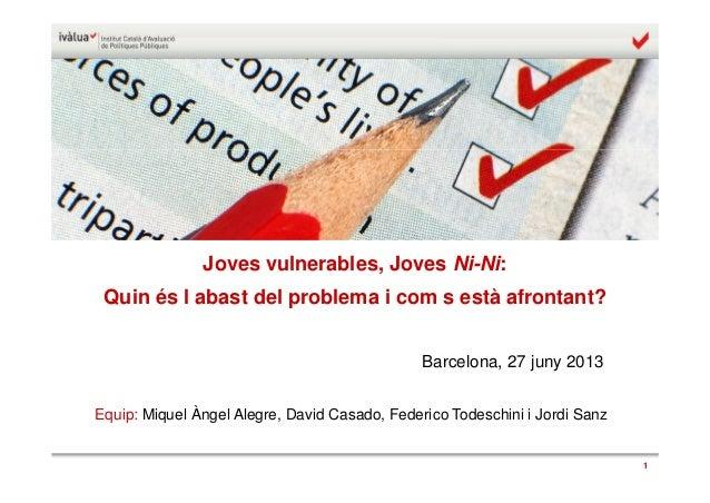 1 Joves vulnerables, Joves Ni-Ni: Quin és l'abast del problema i com s'està afrontant? Barcelona, 27 juny 2013 Equip: Miqu...