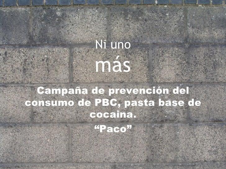 """Ni uno más Campaña de prevención del consumo de PBC, pasta base de cocaina. """" Paco"""""""