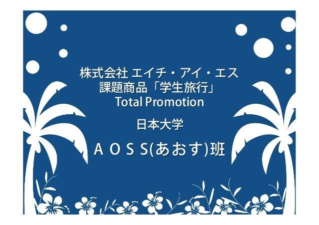 株式会社 エイチ・アイ・エス 課題商品「学生旅行」 Total Promotion 日本大学 A O S S(あおす)班