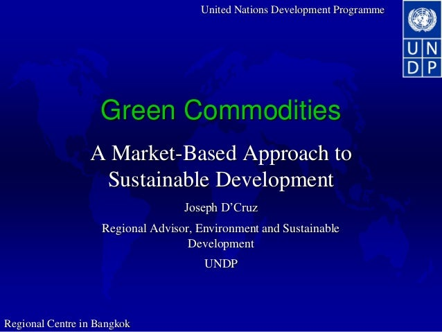 United Nations Development Programme Regional Centre in Bangkok Green Commodities A Market-Based Approach to Sustainable D...