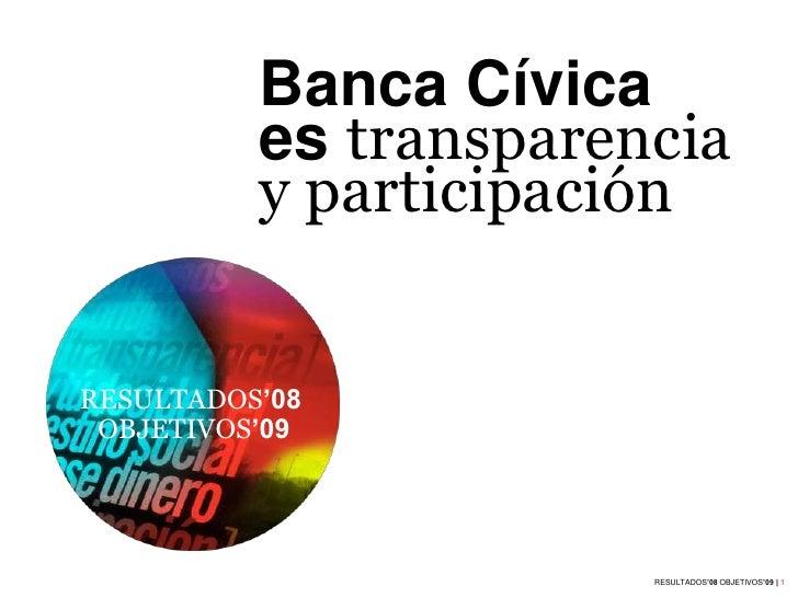 Banca Cívica           es transparencia           y participación   RESULTADOS'08  OBJETIVOS'09                           ...