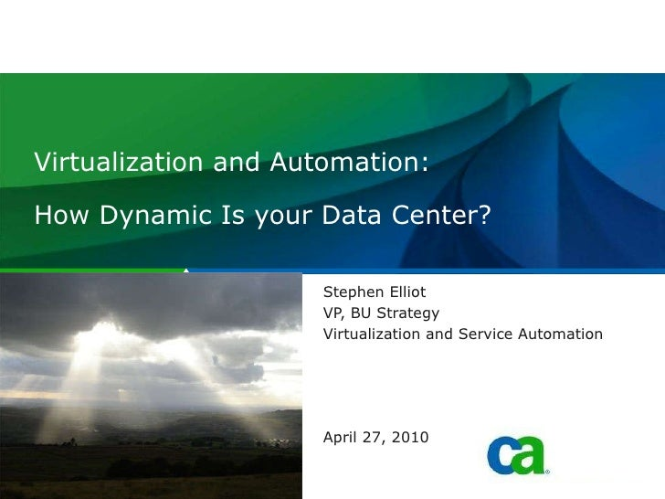 Virtualization and Automation: How Dynamic Is your Data Center?  Stephen Elliot VP, BU Strategy Virtualization and Service...