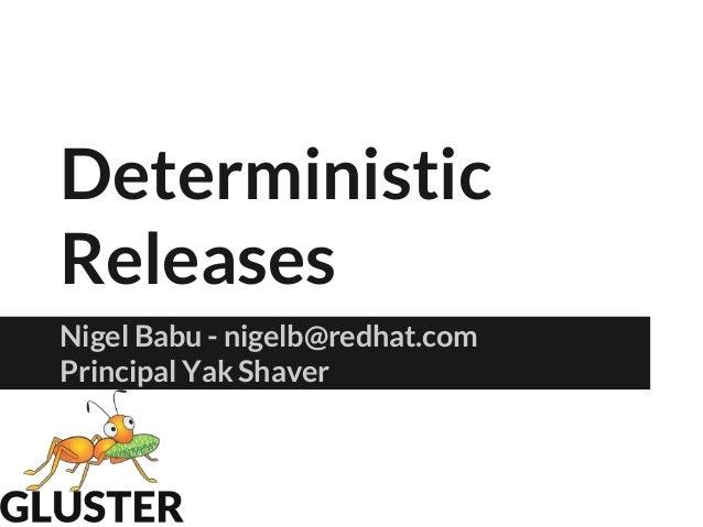 Deterministic Releases Nigel Babu - nigelb@redhat.com Principal Yak Shaver
