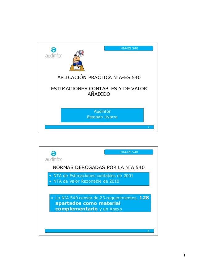 1 NIA-ES 540 APLICACIÓN PRACTICA NIA-ES 540 ESTIMACIONES CONTABLES Y DE VALOR AÑADIDO Audinfor Esteban Uyarra 1 NIA-ES 540...