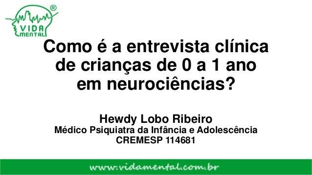 Como é a entrevista clínica de crianças de 0 a 1 ano em neurociências? Hewdy Lobo Ribeiro Médico Psiquiatra da Infância e ...