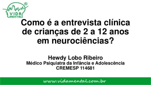 Como é a entrevista clínica de crianças de 2 a 12 anos em neurociências? Hewdy Lobo Ribeiro Médico Psiquiatra da Infância ...