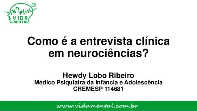 Como é a entrevista clínica em neurociências? Hewdy Lobo Ribeiro Médico Psiquiatra da Infância e Adolescência CREMESP 1146...