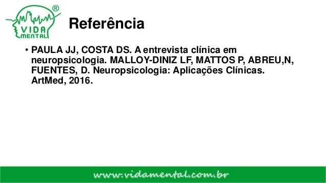 Referência • PAULA JJ, COSTA DS. A entrevista clínica em neuropsicologia. MALLOY-DINIZ LF, MATTOS P, ABREU,N, FUENTES, D. ...