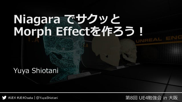 第8回 UE4勉強会 in 大阪#UE4 #UE4Osaka | @YuyaShiotani Niagara でサクッと Morph Effectを作ろう! Yuya Shiotani