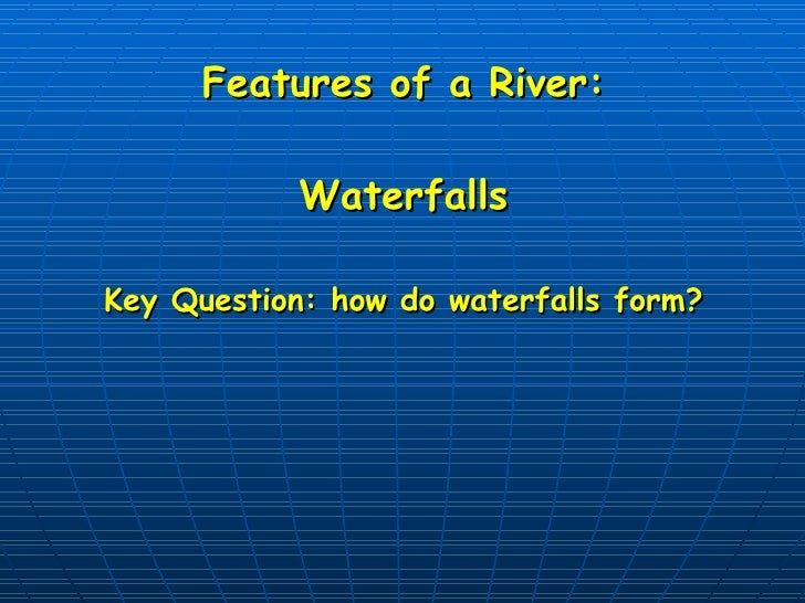 Features of a River: Waterfalls Key Question: how do waterfalls form?