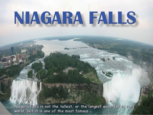 Niagara Falls is not the tallest, or the longest waterfall in theworld, but it is one of the most famous