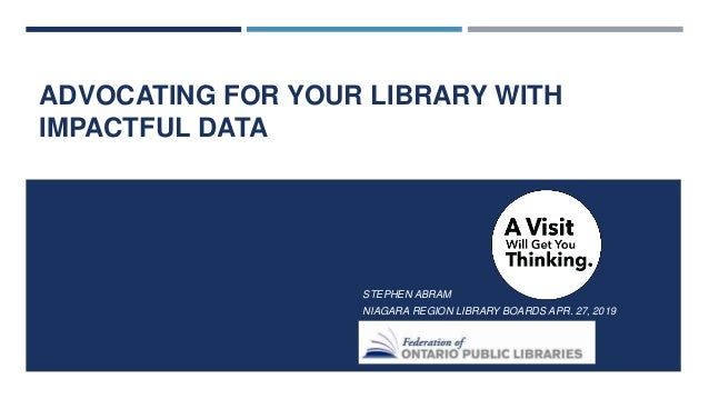 ADVOCATING FOR YOUR LIBRARY WITH IMPACTFUL DATA STEPHEN ABRAM NIAGARA REGION LIBRARY BOARDS APR. 27, 2019