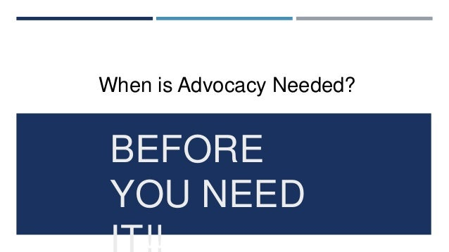 WHY IS ADVOCACY NEEDED?  Is our environment changing? Then you need to advocate and re-position.  Are consumer or commun...