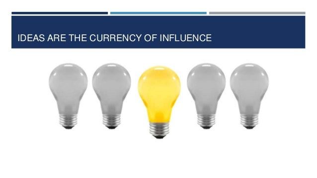IDEAS ARE THE CURRENCY OF INFLUENCE