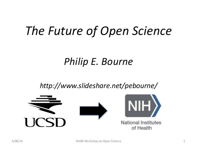 The Future of Open Science Philip E. Bourne http://www.slideshare.net/pebourne/ 4/08/14 NIAID Workshop on Open Science 1