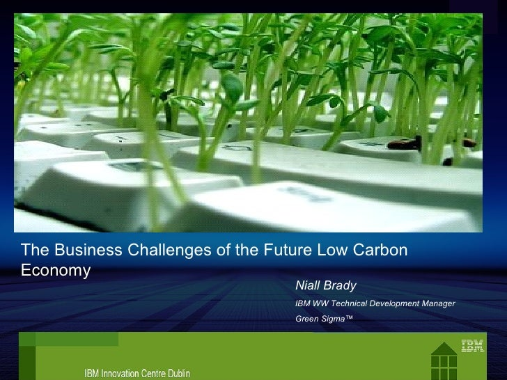 Niall Brady IBM WW Technical Development Manager Green Sigma™ The Business Challenges of the Future Low Carbon Economy