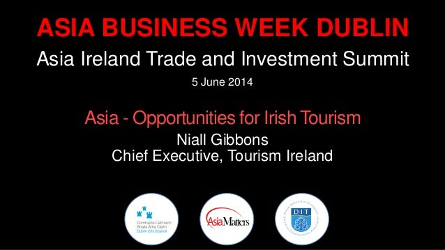 ASIA BUSINESS WEEK DUBLIN Asia Ireland Trade and Investment Summit 5 June 2014 Asia - Opportunities for Irish Tourism Nial...