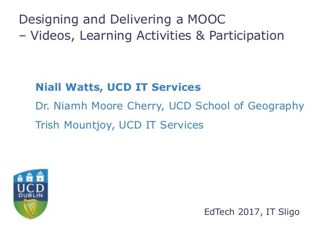 Designing and Delivering a MOOC – Videos, Learning Activities & Participation Niall Watts, UCD IT Services Dr. Niamh Moore...