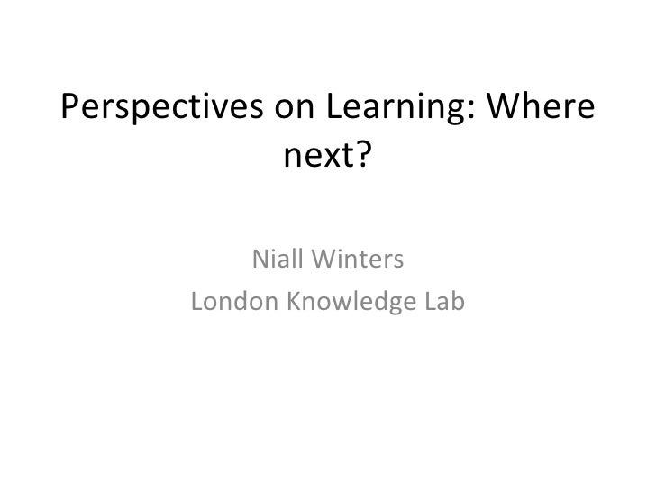 Perspectives on Learning: Where next? Niall Winters London Knowledge Lab