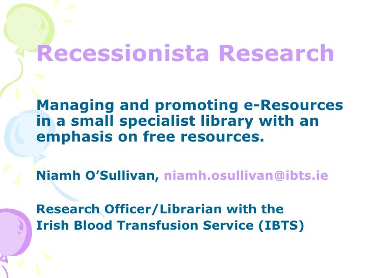<ul><li>Recessionista Research </li></ul><ul><li>Managing and promoting e-Resources in a small specialist library with an ...