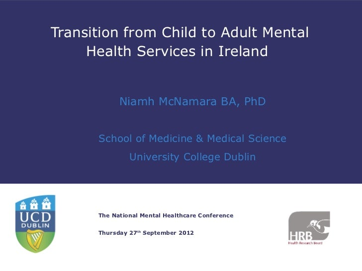 Transition from Child to Adult Mental     Health Services in Ireland            Niamh McNamara BA, PhD      School of Medi...