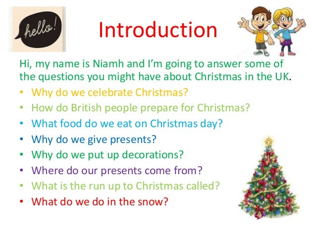 Introduction Hi, my name is Niamh and I'm going to answer some of the questions you might have about Christmas in the UK. ...