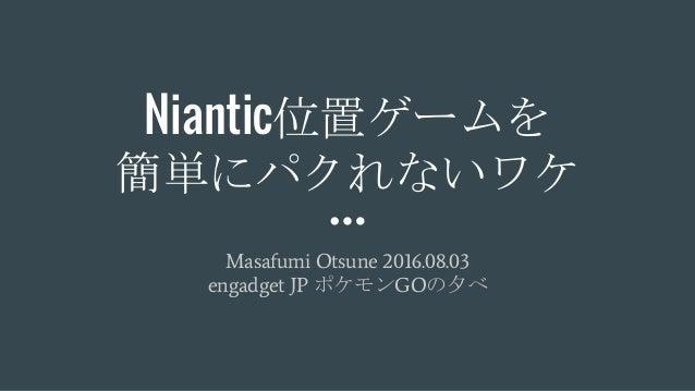 Niantic位置ゲームを 簡単にパクれないワケ Masafumi Otsune 2016.08.03 engadget JP ポケモンGOの夕べ