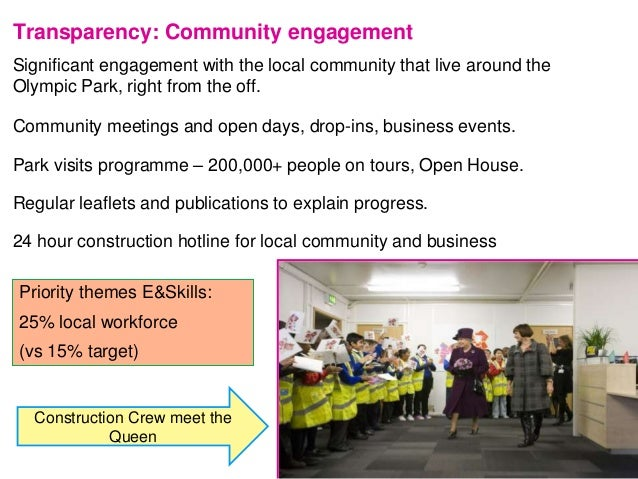Transparency: Community engagement Significant engagement with the local community that live around the Olympic Park, righ...