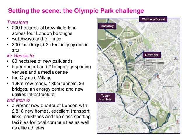Setting the scene: the Olympic Park challenge Transform • 200 hectares of brownfield land across four London boroughs • wa...