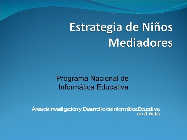 Área de Investigación y Desarrollo de Informática Educativa en el Aula Programa Nacional de  Informática Educativa