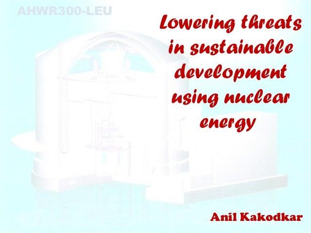 AHWR300-LEU              Lowering threats               in sustainable                development                using nuc...