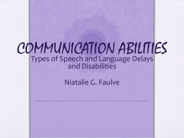 COMMUNICATION ABILITIES  Types of Speech and Language Delays            and Disabilities           Niatalie G. Faulve