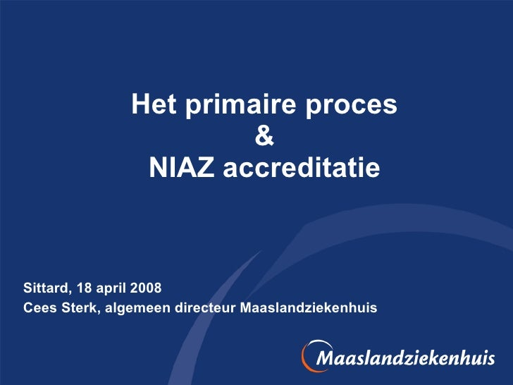 Het primaire proces & NIAZ accreditatie Sittard, 18 april 2008 Cees Sterk, algemeen directeur Maaslandziekenhuis