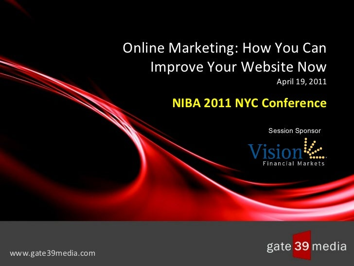 Online Marketing: How You Can Improve Your Website Now April 19, 2011 NIBA 2011 NYC Conference www.gate39media.com Session...
