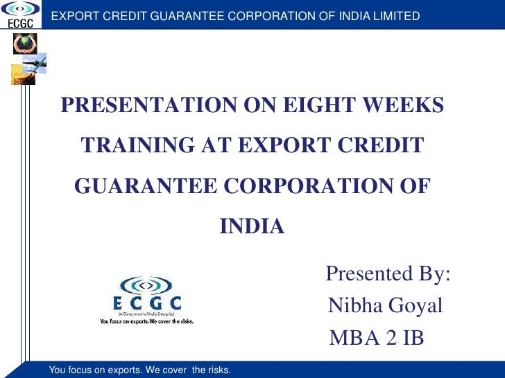 PRESENTATION ON EIGHT WEEKS TRAINING AT EXPORT CREDIT GUARANTEE CORPORATION OF INDIA<br />Presented By:<br />             ...