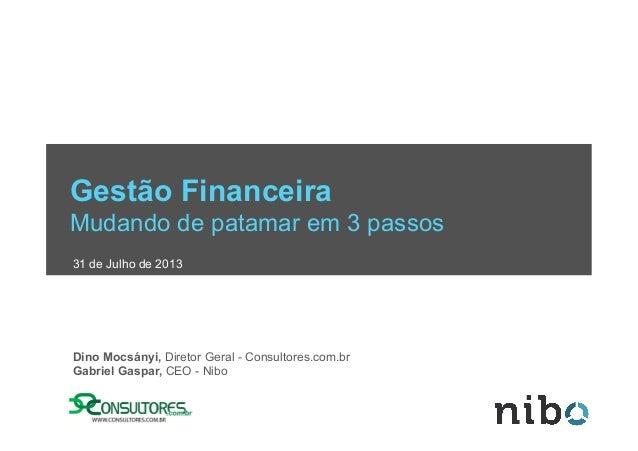 Gestão Financeira Mudando de patamar em 3 passos 31 de Julho de 2013 Dino Mocsányi, Diretor Geral - Consultores.com.br Gab...