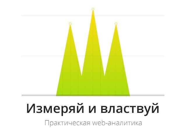 Измеряй и властвуй Практическая web-аналитика Или практическая web аналитика