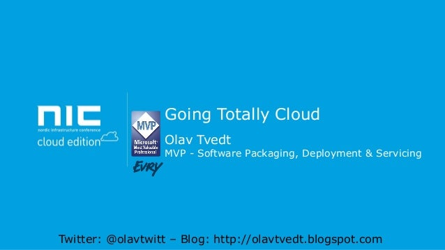 Going Totally Cloud Olav Tvedt  MVP - Software Packaging, Deployment & Servicing  Twitter: @olavtwitt – Blog: http://olavt...