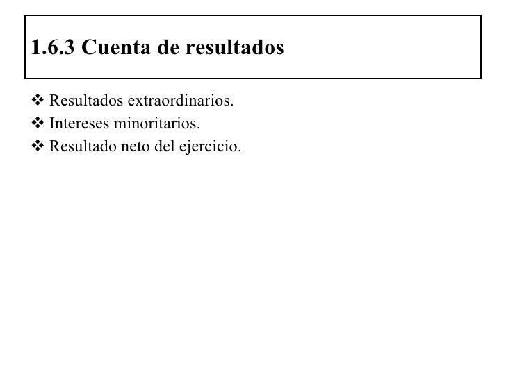 1.6.3 Cuenta de resultados <ul><li>Resultados extraordinarios. </li></ul><ul><li>Intereses minoritarios. </li></ul><ul><li...