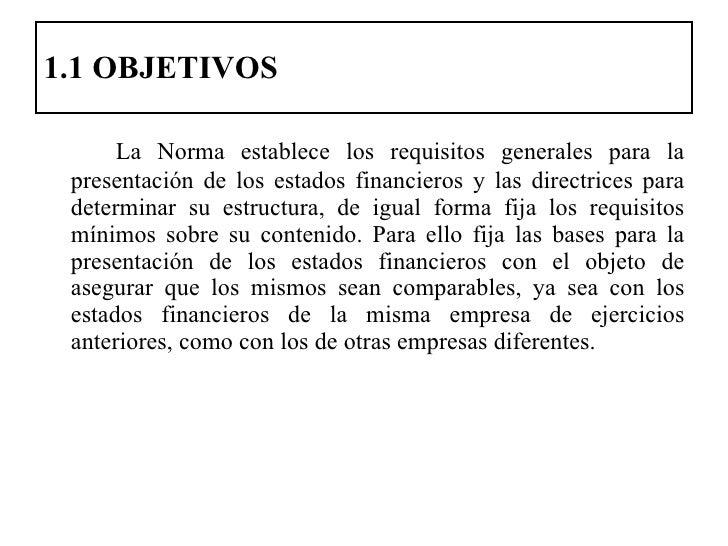 1.1 OBJETIVOS <ul><li>La Norma establece los requisitos generales para la presentación de los estados financieros y las di...