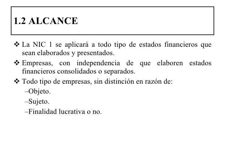 1.2 ALCANCE <ul><li>La NIC 1 se aplicará a todo tipo de estados financieros que sean elaborados y presentados. </li></ul><...