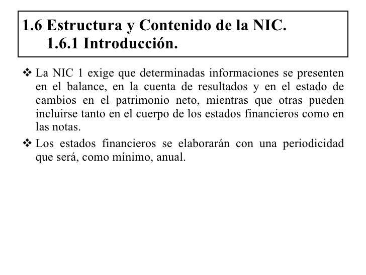 1.6 Estructura y Contenido de la NIC.   1.6.1 Introducción. <ul><li>La NIC 1 exige que determinadas informaciones se prese...