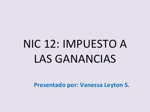 NIC 12: IMPUESTO A LAS GANANCIAS Presentado por: Vanessa Leyton S.