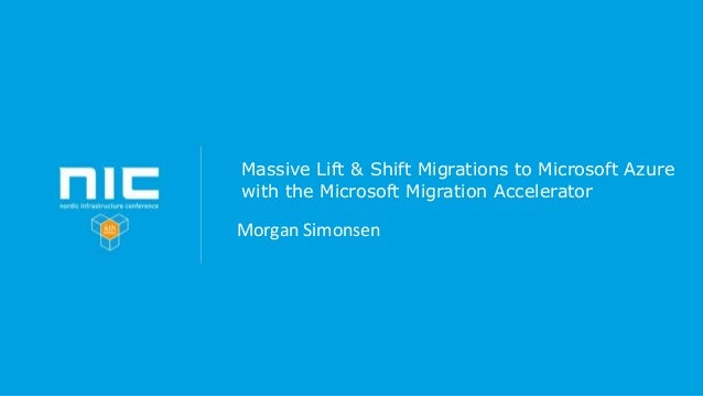 Massive Lift & Shift Migrations to Microsoft Azure with the Microsoft Migration Accelerator Morgan Simonsen