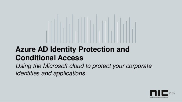 NIC 2017 Azure AD Identity Protection and Conditional Access: Using the Microsoft cloud to protect your corporate identities and applications Slide 2